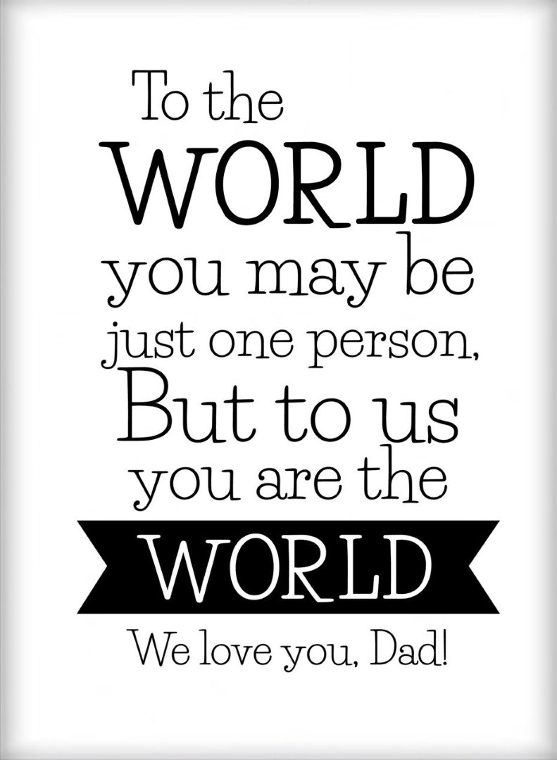 To the world you may be just one person but to us you are the world